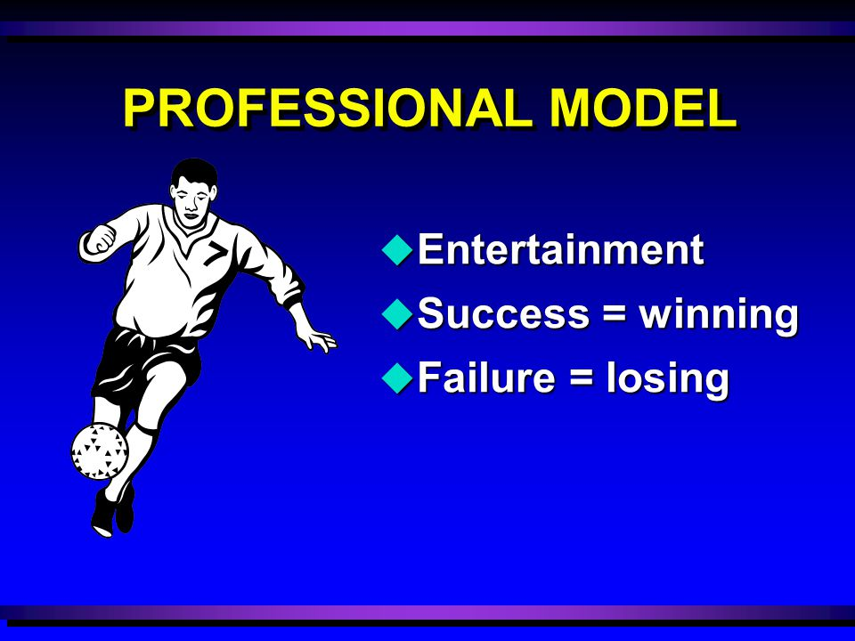 u Entertainment u Success = winning u Failure = losing PROFESSIONAL MODEL