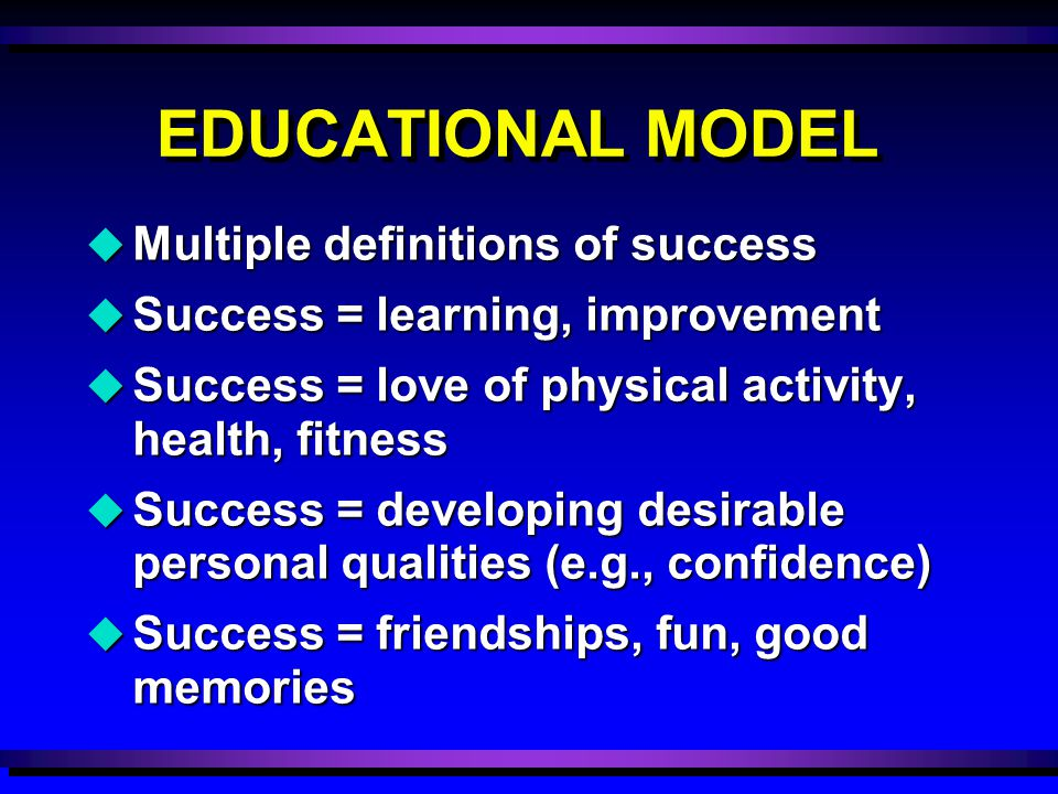 u Multiple definitions of success u Success = learning, improvement u Success = love of physical activity, health, fitness u Success = developing desirable personal qualities (e.g., confidence) u Success = friendships, fun, good memories EDUCATIONAL MODEL