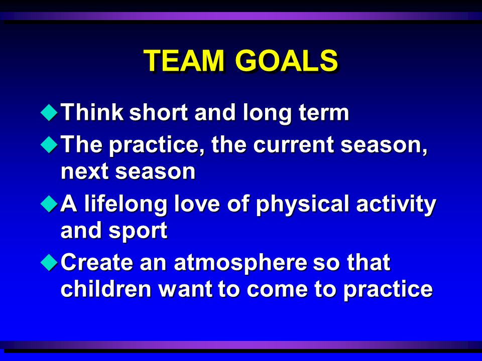 TEAM GOALS u Think short and long term u The practice, the current season, next season u A lifelong love of physical activity and sport u Create an at