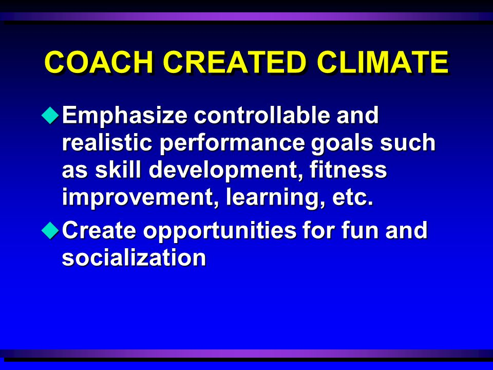 COACH CREATED CLIMATE u Emphasize controllable and realistic performance goals such as skill development, fitness improvement, learning, etc. u Create