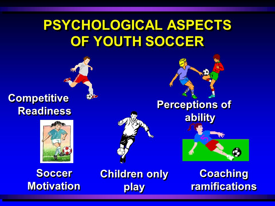 PSYCHOLOGICAL ASPECTS OF YOUTH SOCCER Children only play Children only play Coaching ramifications Coaching ramifications Competitive Readiness Compet