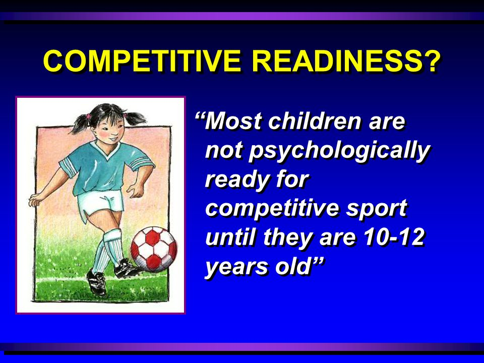"COMPETITIVE READINESS? ""Most children are not psychologically ready for competitive sport until they are 10-12 years old"""