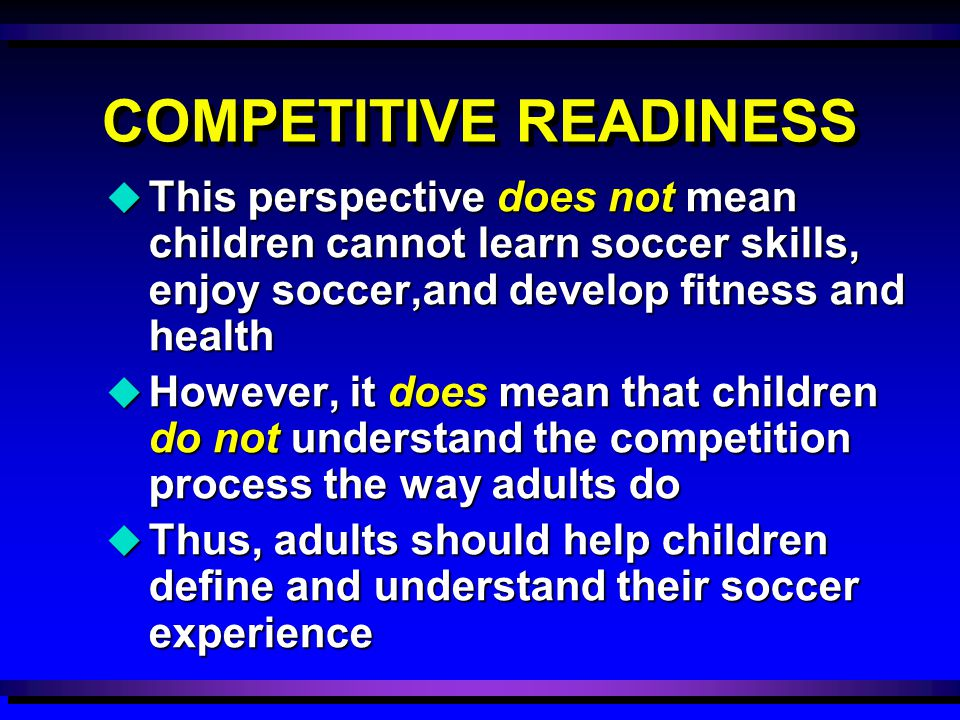 COMPETITIVE READINESS u This perspective does not mean children cannot learn soccer skills, enjoy soccer,and develop fitness and health u However, it