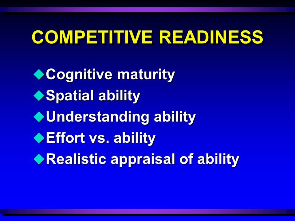 COMPETITIVE READINESS u Cognitive maturity u Spatial ability u Understanding ability u Effort vs. ability u Realistic appraisal of ability