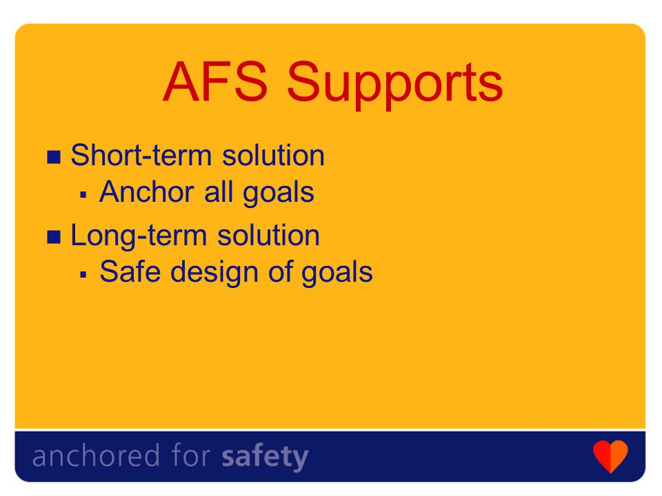 AFS Supports Short-term solution  Anchor all goals Long-term solution  Safe design of goals