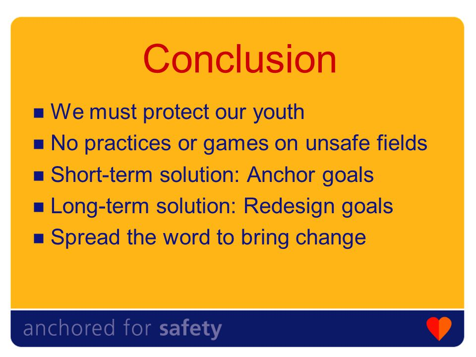 Conclusion We must protect our youth No practices or games on unsafe fields Short-term solution: Anchor goals Long-term solution: Redesign goals Spread the word to bring change