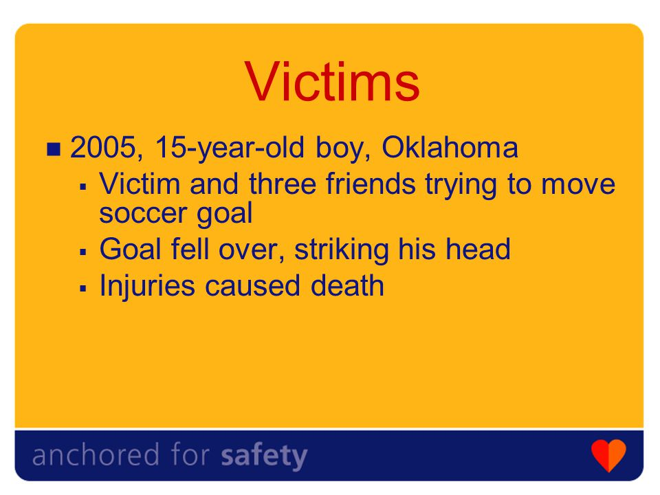 Victims 2005, 15-year-old boy, Oklahoma  Victim and three friends trying to move soccer goal  Goal fell over, striking his head  Injuries caused death