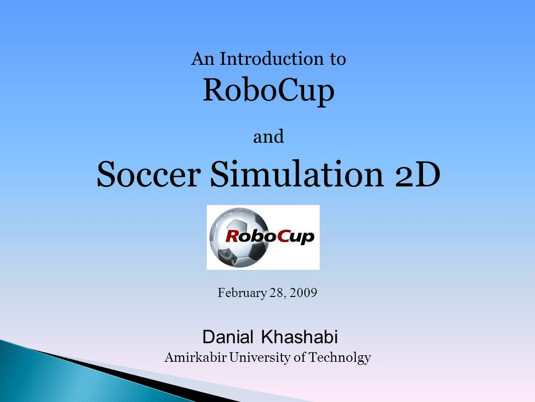 An Introduction to RoboCup and Soccer Simulation 2D February 28, 2009 Danial Khashabi Amirkabir University of Technolgy