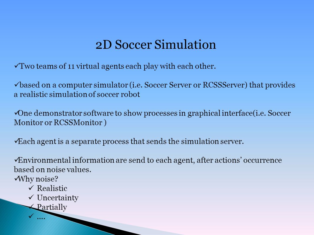 2D Soccer Simulation Two teams of 11 virtual agents each play with each other.