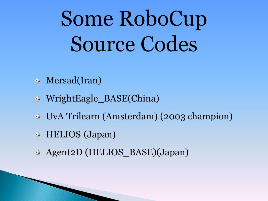 Some RoboCup Source Codes Mersad(Iran) WrightEagle_BASE(China) UvA Trilearn (Amsterdam) (2003 champion) HELIOS (Japan) Agent2D (HELIOS_BASE)(Japan)