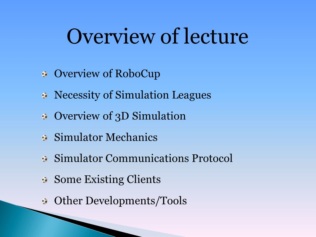 Overview of lecture Overview of RoboCup Necessity of Simulation Leagues Overview of 3D Simulation Simulator Mechanics Simulator Communications Protocol Some Existing Clients Other Developments/Tools