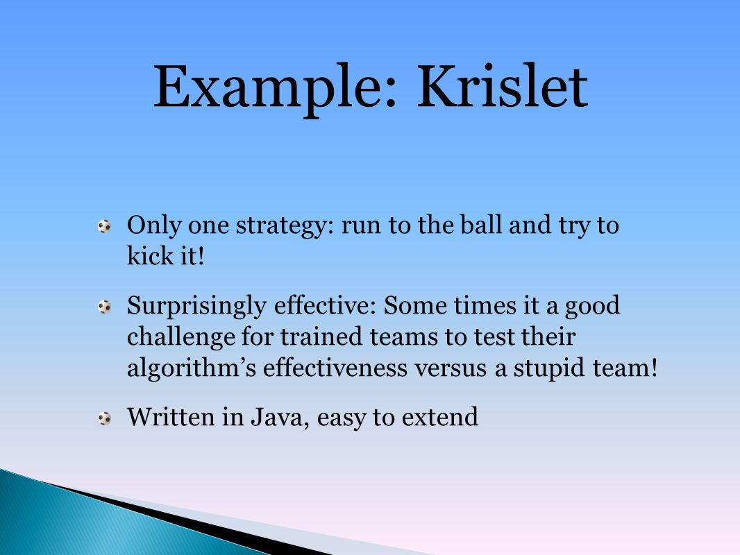 Example: Krislet Only one strategy: run to the ball and try to kick it.