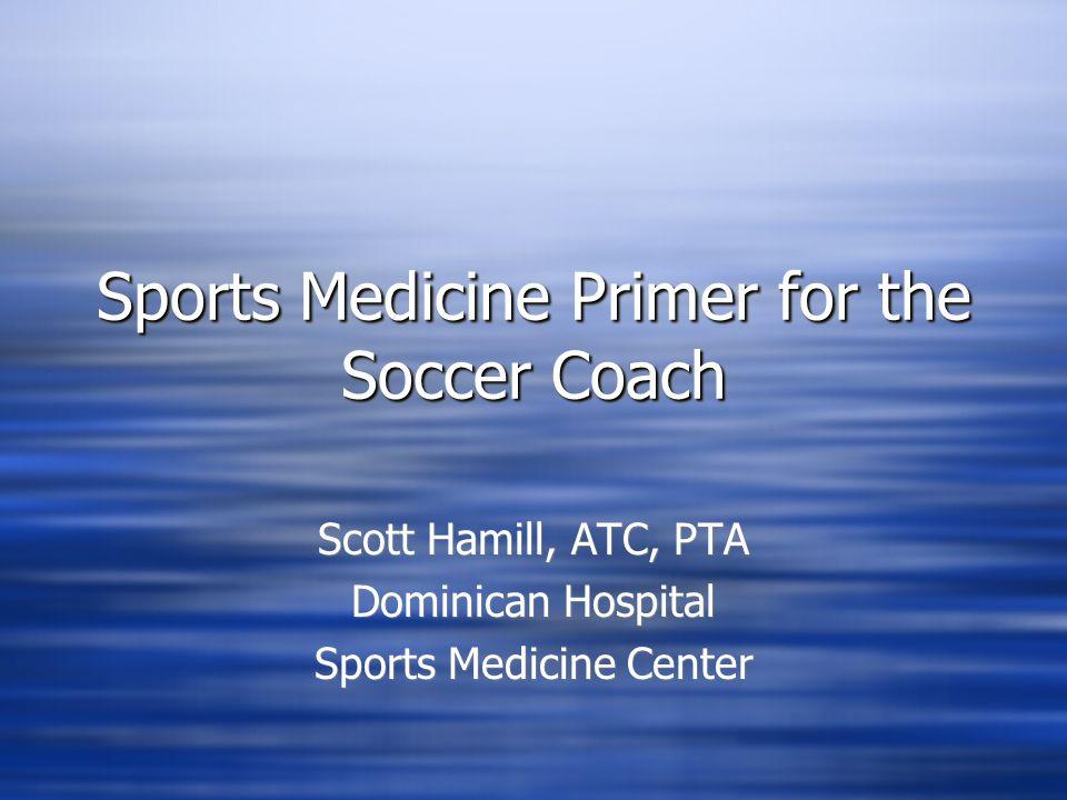 Sports Medicine Primer for the Soccer Coach Scott Hamill, ATC, PTA Dominican Hospital Sports Medicine Center Scott Hamill, ATC, PTA Dominican Hospital Sports Medicine Center
