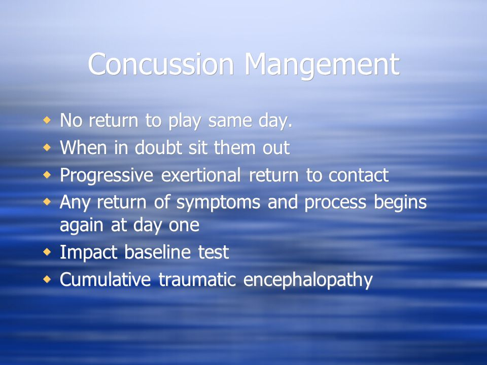 Concussion Mangement  No return to play same day.  When in doubt sit them out  Progressive exertional return to contact  Any return of symptoms an