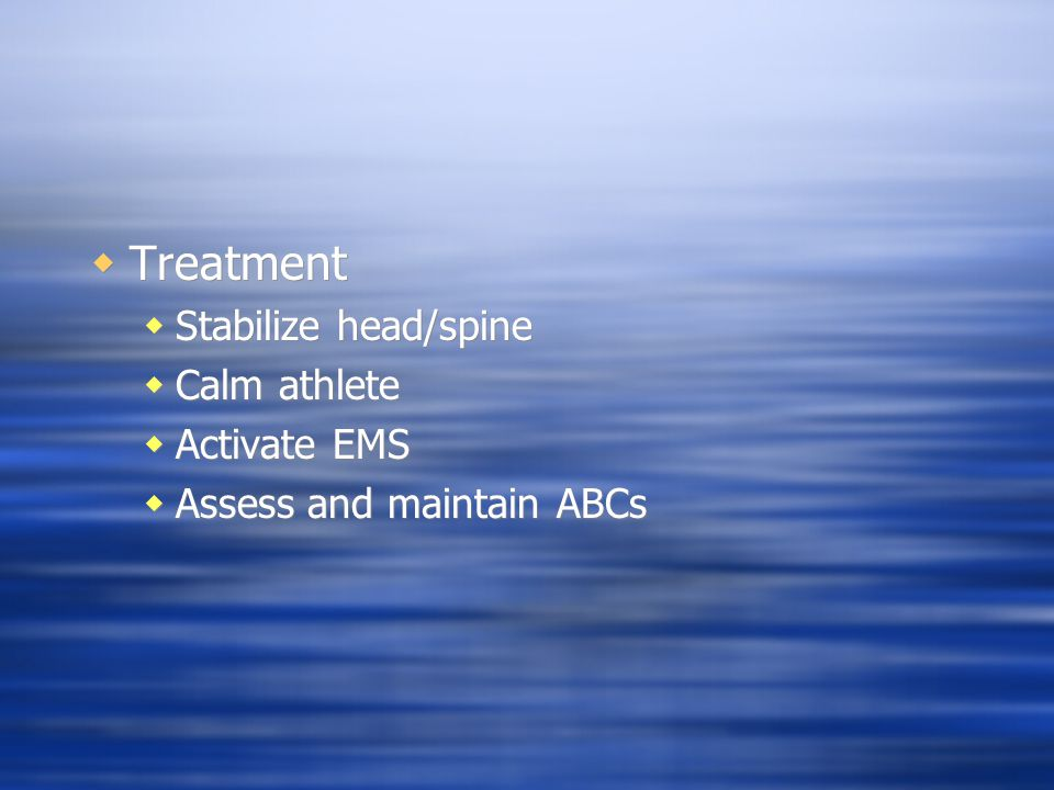  Treatment  Stabilize head/spine  Calm athlete  Activate EMS  Assess and maintain ABCs  Treatment  Stabilize head/spine  Calm athlete  Activa