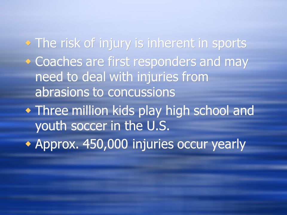  The risk of injury is inherent in sports  Coaches are first responders and may need to deal with injuries from abrasions to concussions  Three million kids play high school and youth soccer in the U.S.