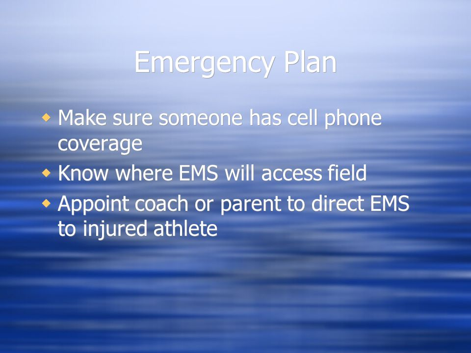 Emergency Plan  Make sure someone has cell phone coverage  Know where EMS will access field  Appoint coach or parent to direct EMS to injured athlete  Make sure someone has cell phone coverage  Know where EMS will access field  Appoint coach or parent to direct EMS to injured athlete