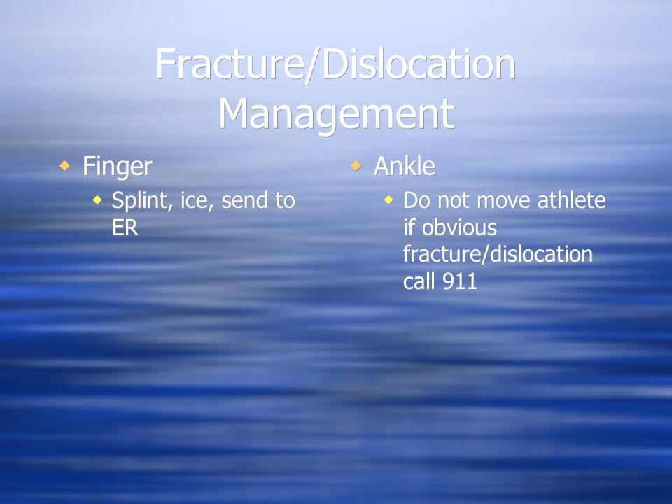 Fracture/Dislocation Management  Finger  Splint, ice, send to ER  Finger  Splint, ice, send to ER  Ankle  Do not move athlete if obvious fracture/dislocation call 911
