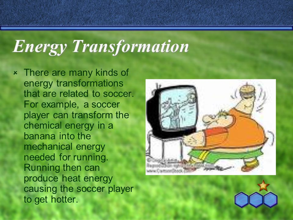 Energy Transformation  There are many kinds of energy transformations that are related to soccer.
