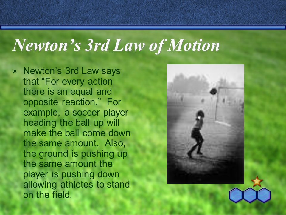 Newton's 3rd Law of Motion  Newton's 3rd Law says that For every action there is an equal and opposite reaction. For example, a soccer player heading the ball up will make the ball come down the same amount.
