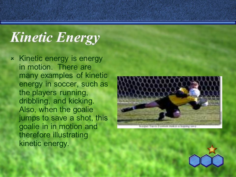 Kinetic Energy  Kinetic energy is energy in motion. There are many examples of kinetic energy in soccer, such as the players running, dribbling, and