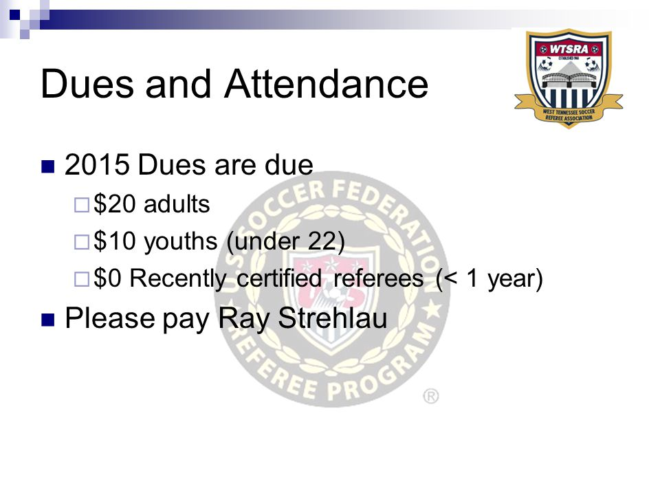 2015 Dues are due  $20 adults  $10 youths (under 22)  $0 Recently certified referees (< 1 year) Please pay Ray Strehlau