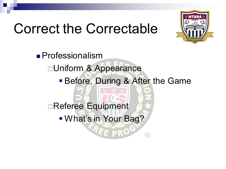 Correct the Correctable Professionalism  Uniform & Appearance  Before, During & After the Game  Referee Equipment  What's in Your Bag