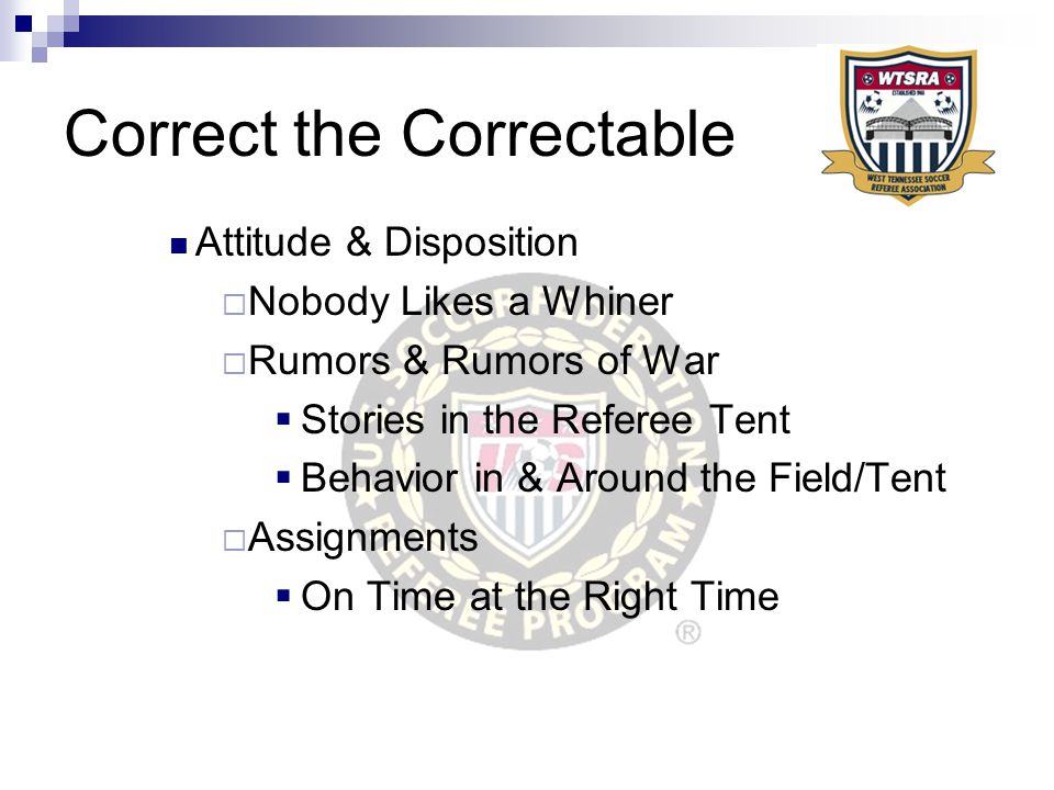 Correct the Correctable Attitude & Disposition  Nobody Likes a Whiner  Rumors & Rumors of War  Stories in the Referee Tent  Behavior in & Around the Field/Tent  Assignments  On Time at the Right Time