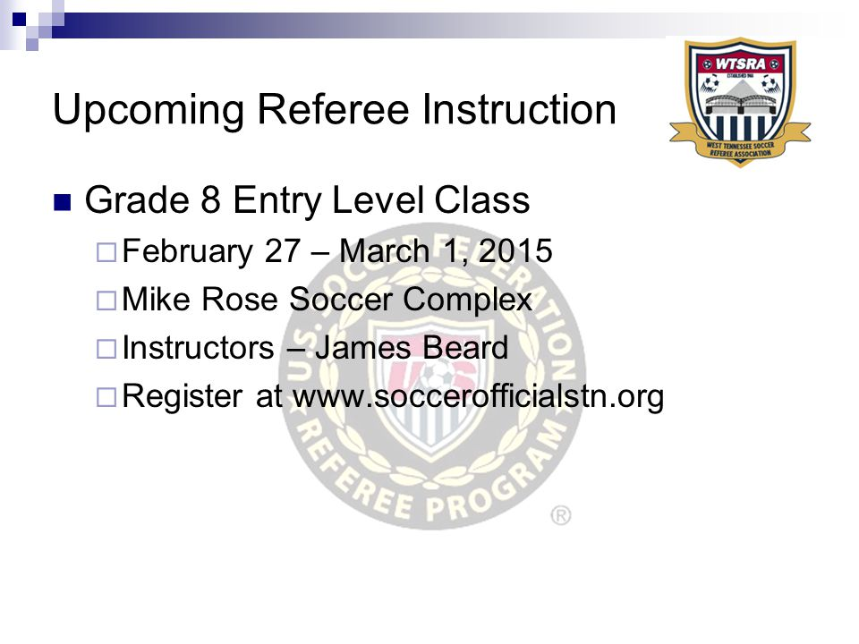 Upcoming Referee Instruction Grade 8 Entry Level Class  February 27 – March 1, 2015  Mike Rose Soccer Complex  Instructors – James Beard  Register at www.soccerofficialstn.org