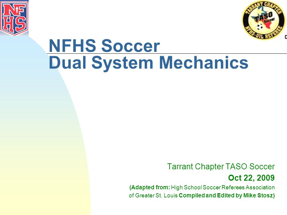 NFHS Soccer Dual System Mechanics Tarrant Chapter TASO Soccer Oct 22, 2009 (Adapted from: High School Soccer Referees Association of Greater St.