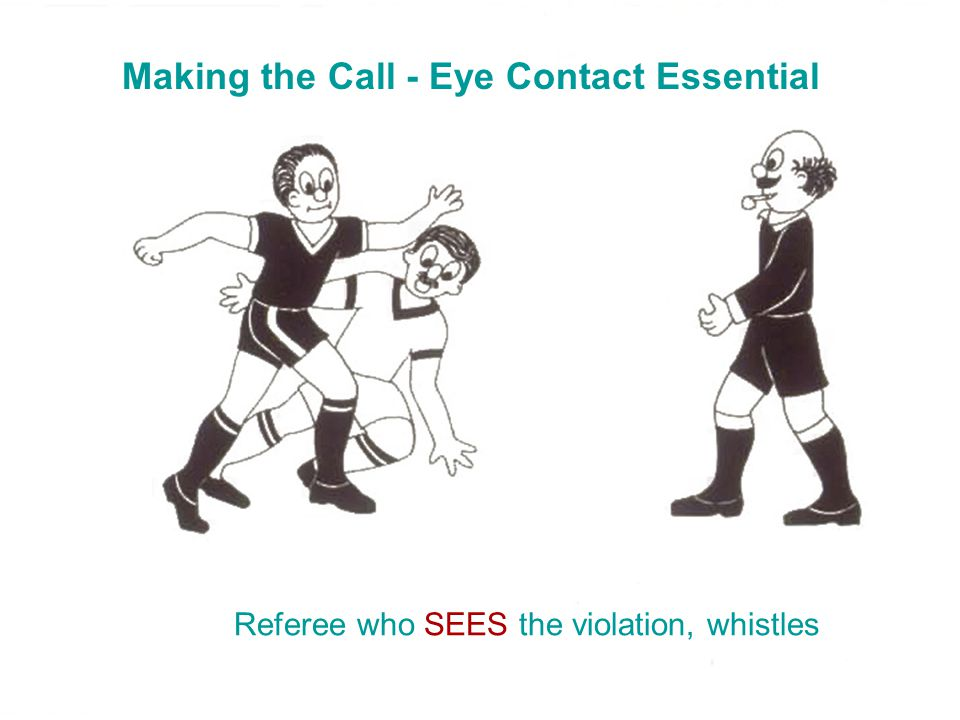 Making the Call - Eye Contact Essential Referee who SEES the violation, whistles