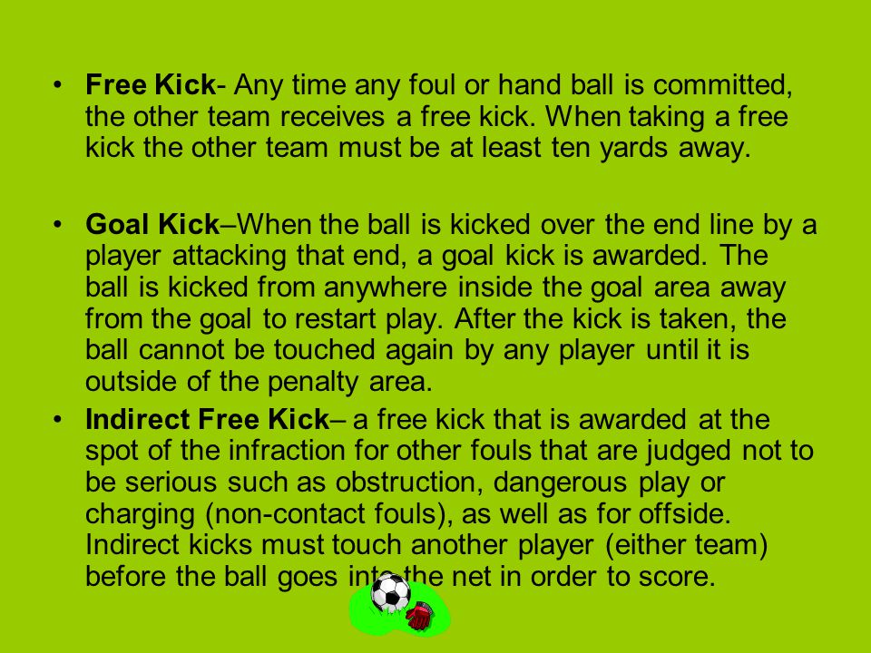 Free Kick- Any time any foul or hand ball is committed, the other team receives a free kick. When taking a free kick the other team must be at least t