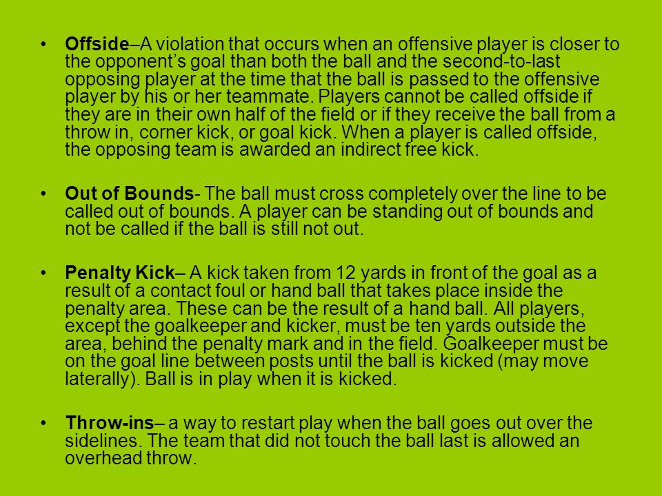 Offside–A violation that occurs when an offensive player is closer to the opponent's goal than both the ball and the second-to-last opposing player at