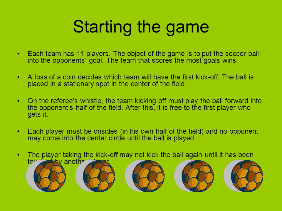 Starting the game Each team has 11 players. The object of the game is to put the soccer ball into the opponents' goal. The team that scores the most g