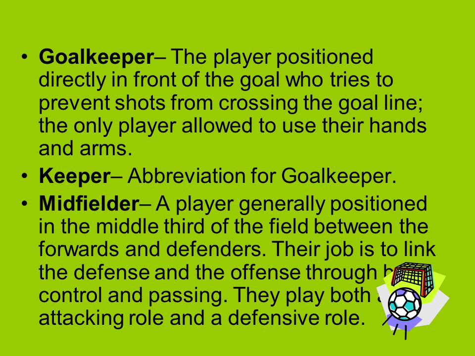 Goalkeeper– The player positioned directly in front of the goal who tries to prevent shots from crossing the goal line; the only player allowed to use