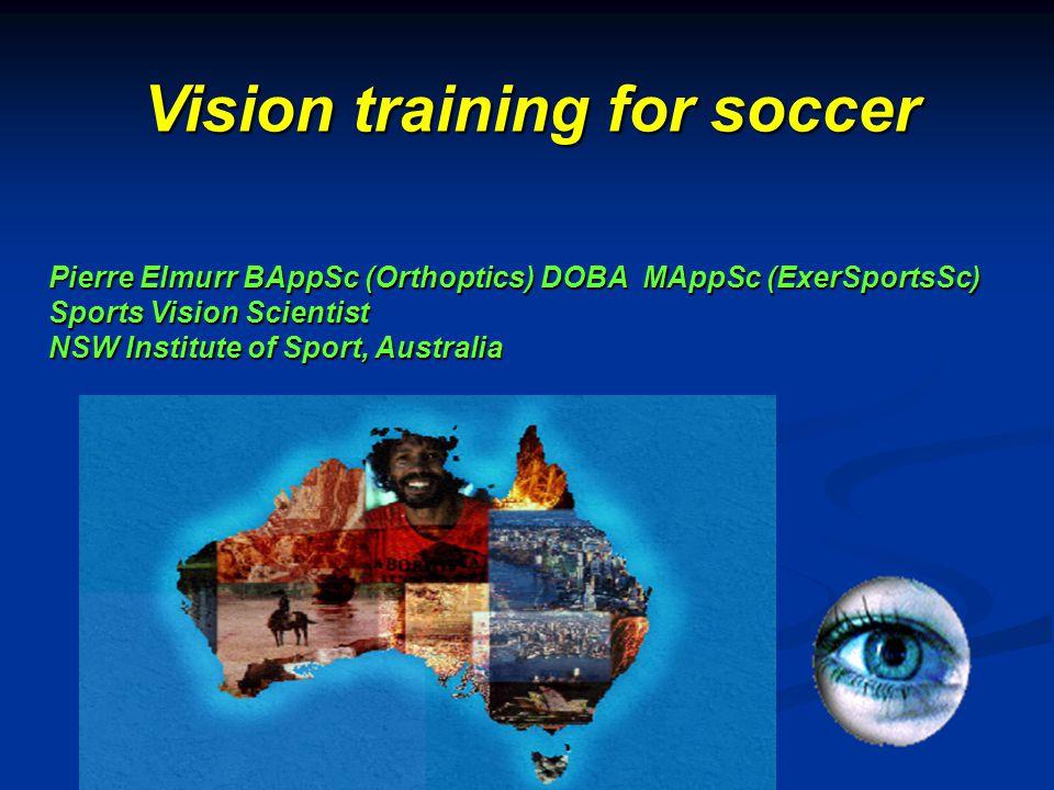Pierre Elmurr BAppSc (Orthoptics) DOBA MAppSc (ExerSportsSc) Sports Vision Scientist NSW Institute of Sport, Australia Vision training for soccer