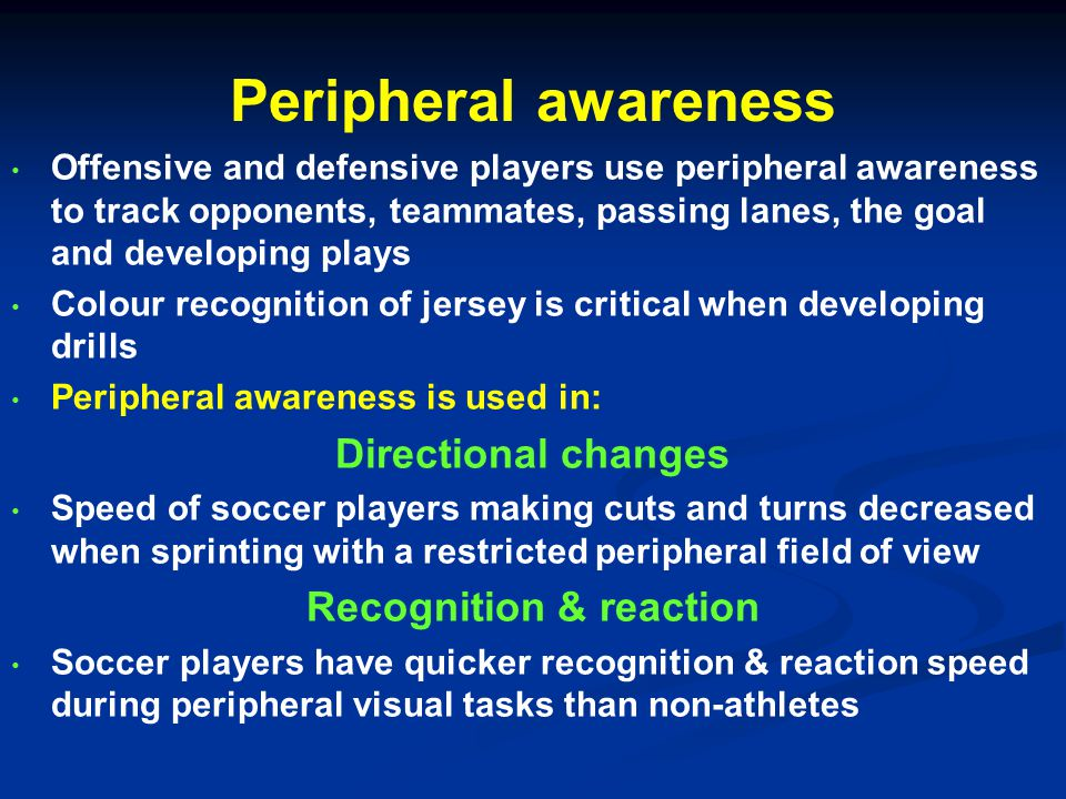 Peripheral awareness Offensive and defensive players use peripheral awareness to track opponents, teammates, passing lanes, the goal and developing plays Colour recognition of jersey is critical when developing drills Peripheral awareness is used in: Directional changes Speed of soccer players making cuts and turns decreased when sprinting with a restricted peripheral field of view Recognition & reaction Soccer players have quicker recognition & reaction speed during peripheral visual tasks than non-athletes