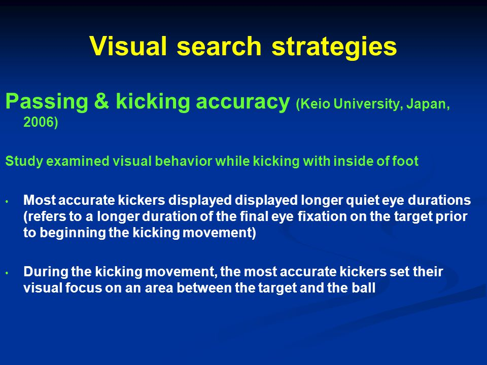 Visual search strategies Passing & kicking accuracy (Keio University, Japan, 2006) Study examined visual behavior while kicking with inside of foot Most accurate kickers displayed displayed longer quiet eye durations (refers to a longer duration of the final eye fixation on the target prior to beginning the kicking movement) During the kicking movement, the most accurate kickers set their visual focus on an area between the target and the ball