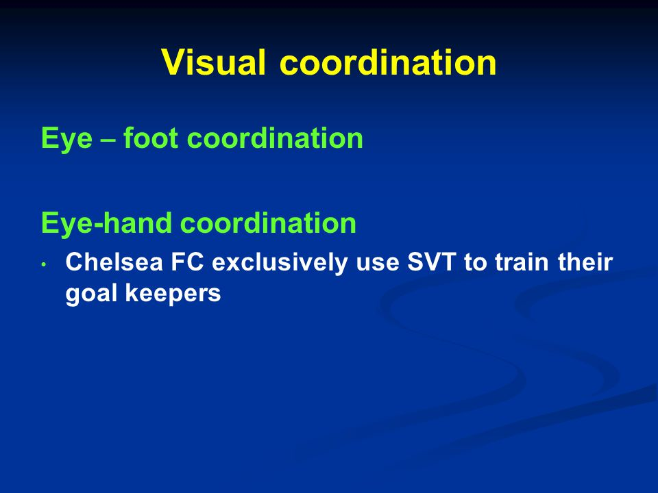 Visual coordination Eye – foot coordination Eye-hand coordination Chelsea FC exclusively use SVT to train their goal keepers
