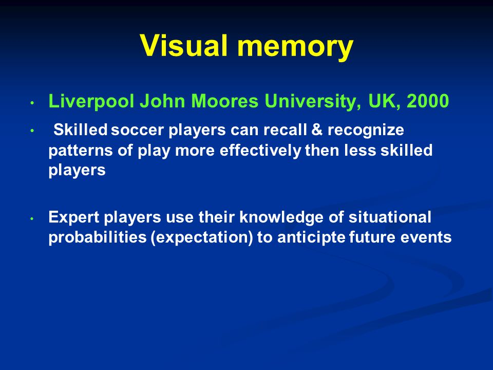 Visual memory Liverpool John Moores University, UK, 2000 Skilled soccer players can recall & recognize patterns of play more effectively then less skilled players Expert players use their knowledge of situational probabilities (expectation) to anticipte future events