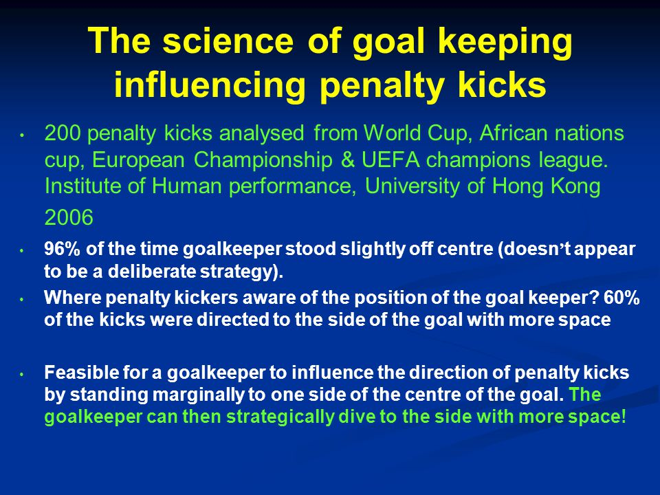 The science of goal keeping influencing penalty kicks 200 penalty kicks analysed from World Cup, African nations cup, European Championship & UEFA champions league.