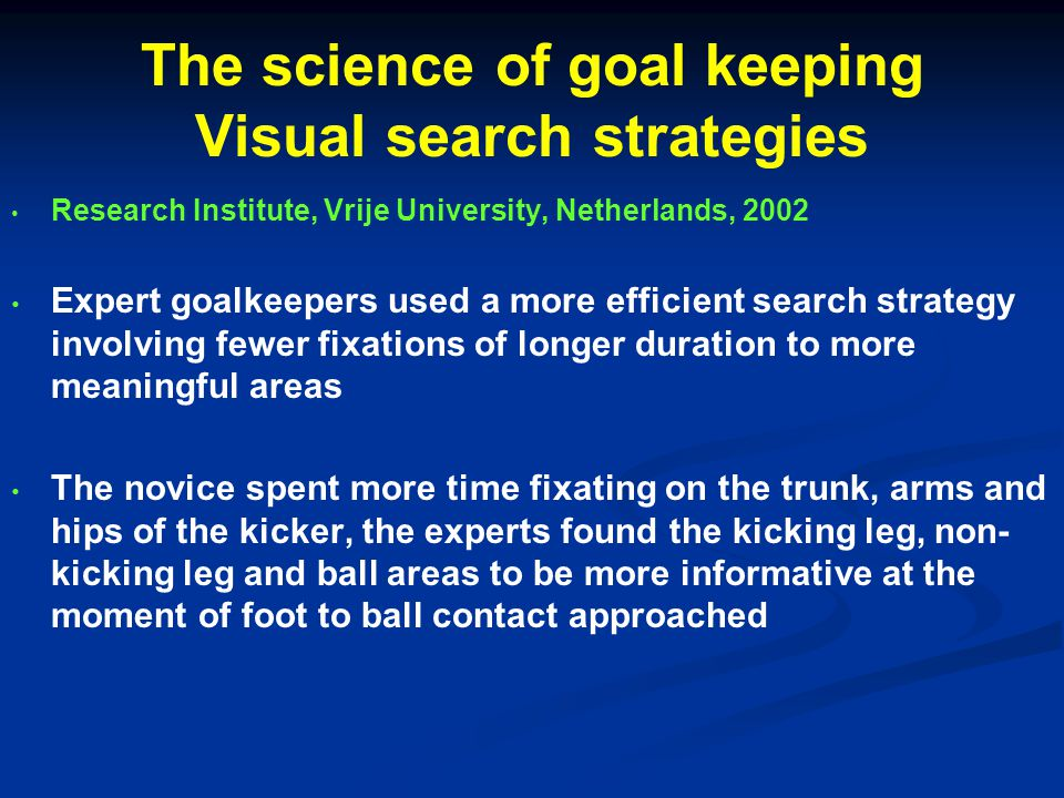 The science of goal keeping Visual search strategies Research Institute, Vrije University, Netherlands, 2002 Expert goalkeepers used a more efficient search strategy involving fewer fixations of longer duration to more meaningful areas The novice spent more time fixating on the trunk, arms and hips of the kicker, the experts found the kicking leg, non- kicking leg and ball areas to be more informative at the moment of foot to ball contact approached