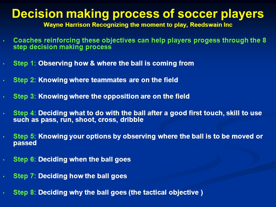 Decision making process of soccer players Wayne Harrison Recognizing the moment to play, Reedswain Inc Coaches reinforcing these objectives can help players progess through the 8 step decision making process Step 1: Observing how & where the ball is coming from Step 2: Knowing where teammates are on the field Step 3: Knowing where the opposition are on the field Step 4: Deciding what to do with the ball after a good first touch, skill to use such as pass, run, shoot, cross, dribble Step 5: Knowing your options by observing where the ball is to be moved or passed Step 6: Deciding when the ball goes Step 7: Deciding how the ball goes Step 8: Deciding why the ball goes (the tactical objective )