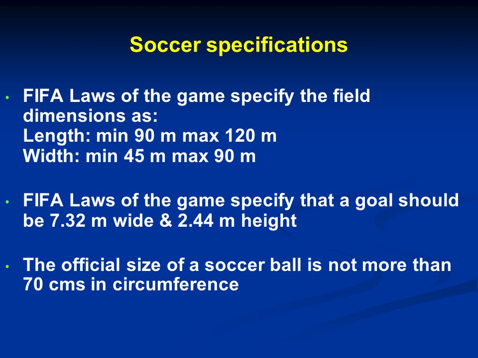 Soccer specifications FIFA Laws of the game specify the field dimensions as: Length: min 90 m max 120 m Width: min 45 m max 90 m FIFA Laws of the game specify that a goal should be 7.32 m wide & 2.44 m height The official size of a soccer ball is not more than 70 cms in circumference