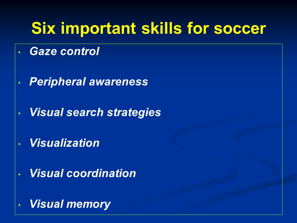 Six important skills for soccer Gaze control Peripheral awareness Visual search strategies Visualization Visual coordination Visual memory
