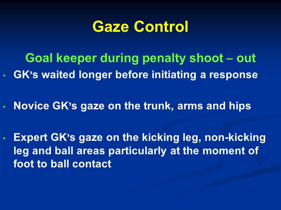 Gaze Control Players executing a penalty kick Gaze location Head down approach at the time of the shoot difficult for the GK to read Keeper independent strategy – actions of the GK are ignored & shot is executed pre planned more successful than keep dependent strategy (Kamp 2006, Journal of sport science)