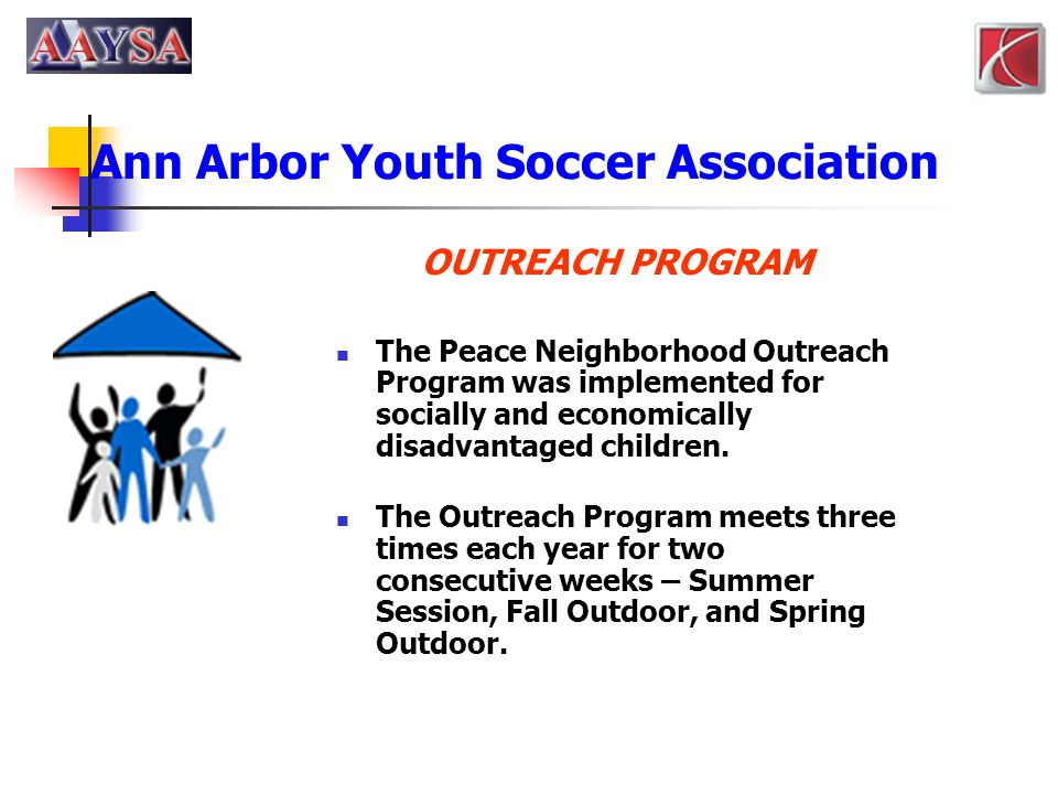 Ann Arbor Youth Soccer Association OUTREACH PROGRAM The Peace Neighborhood Outreach Program was implemented for socially and economically disadvantage