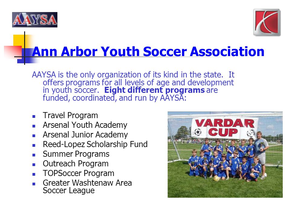 Ann Arbor Youth Soccer Association AAYSA is the only organization of its kind in the state. It offers programs for all levels of age and development i