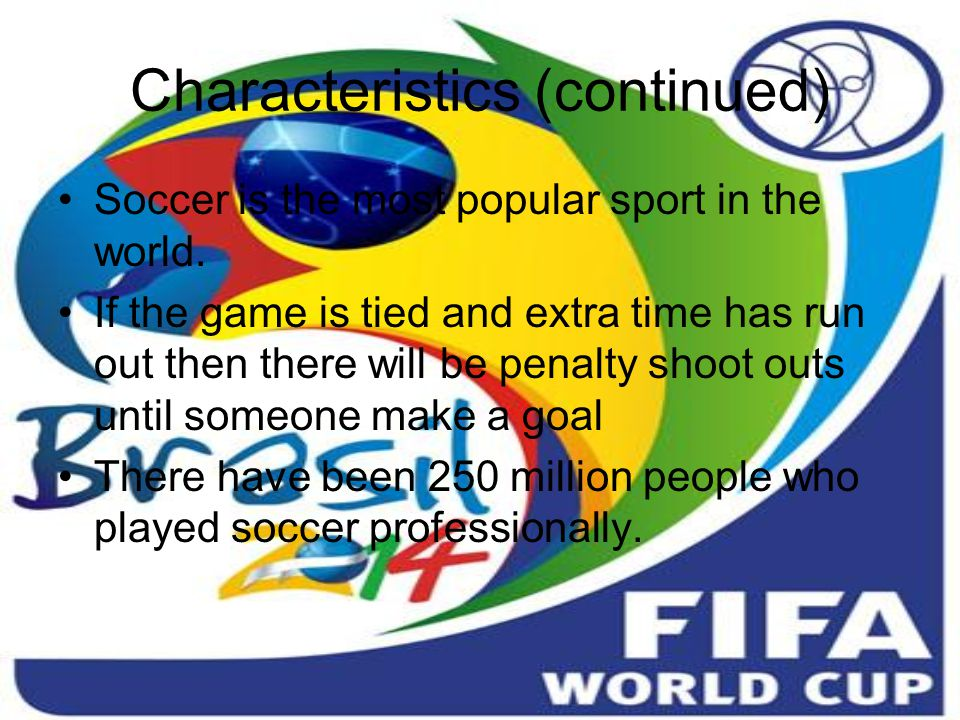 Characteristics (continued) Soccer is the most popular sport in the world.