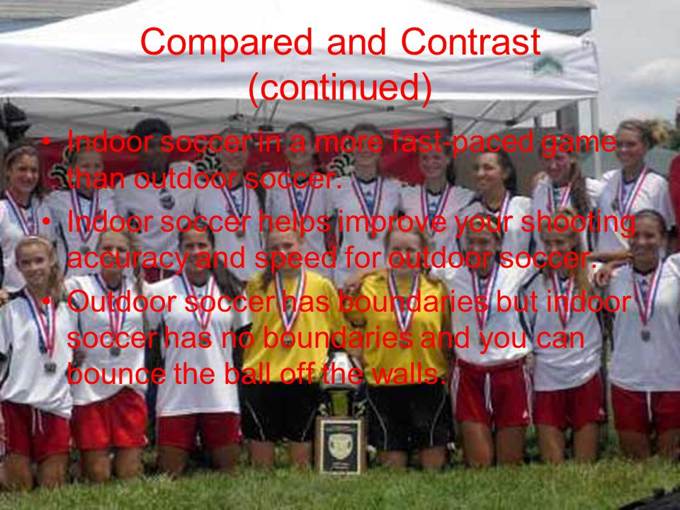 Compared and Contrast (continued) Indoor soccer in a more fast-paced game than outdoor soccer.